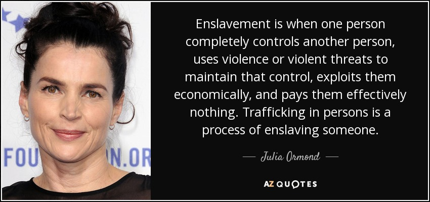 Enslavement is when one person completely controls another person, uses violence or violent threats to maintain that control, exploits them economically, and pays them effectively nothing. Trafficking in persons is a process of enslaving someone. - Julia Ormond