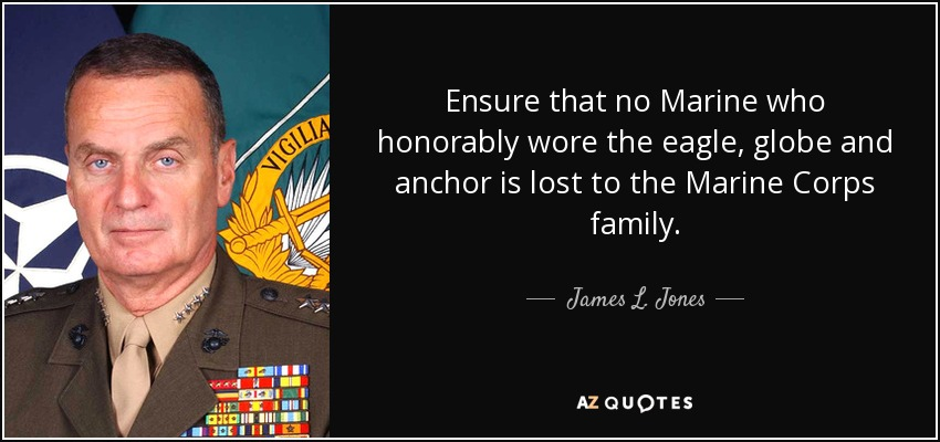 Ensure that no Marine who honorably wore the eagle, globe and anchor is lost to the Marine Corps family. - James L. Jones