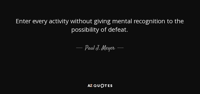 Enter every activity without giving mental recognition to the possibility of defeat. - Paul J. Meyer