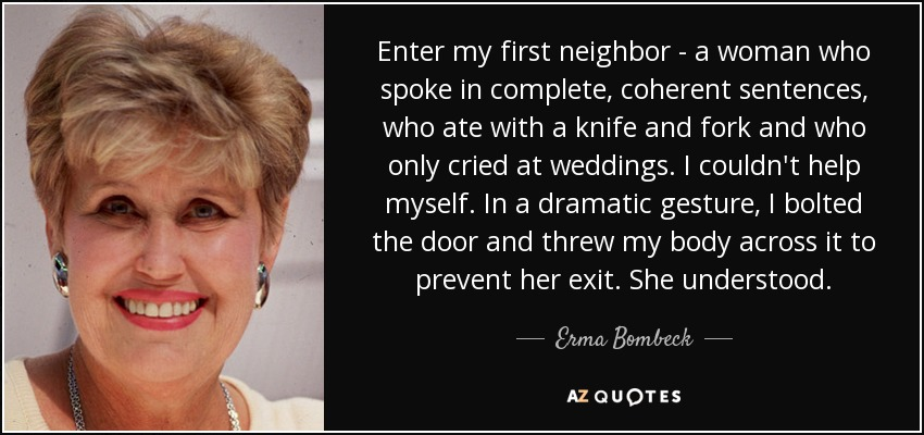 Enter my first neighbor - a woman who spoke in complete, coherent sentences, who ate with a knife and fork and who only cried at weddings. I couldn't help myself. In a dramatic gesture, I bolted the door and threw my body across it to prevent her exit. She understood. - Erma Bombeck