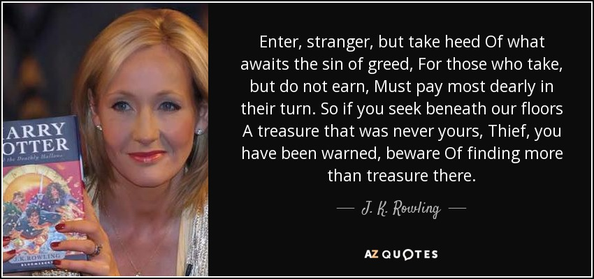 Enter, stranger, but take heed Of what awaits the sin of greed, For those who take, but do not earn, Must pay most dearly in their turn. So if you seek beneath our floors A treasure that was never yours, Thief, you have been warned, beware Of finding more than treasure there. - J. K. Rowling