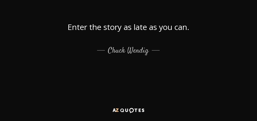 Enter the story as late as you can. - Chuck Wendig