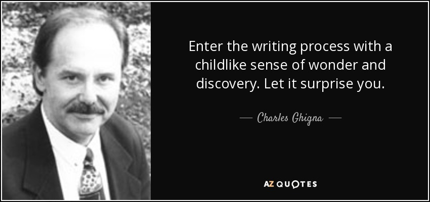 Enter the writing process with a childlike sense of wonder and discovery. Let it surprise you. - Charles Ghigna