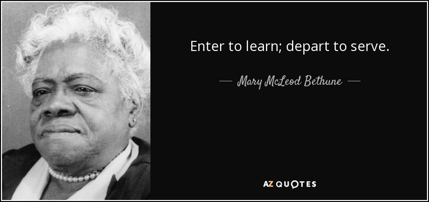 Enter to learn; depart to serve. - Mary McLeod Bethune