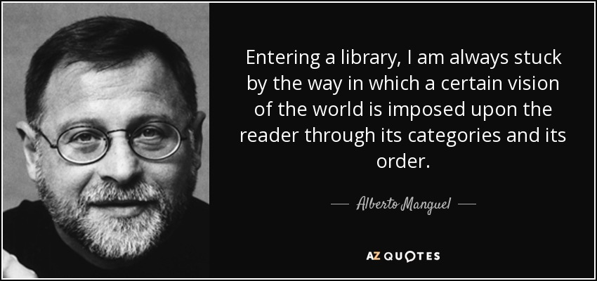 Entering a library, I am always stuck by the way in which a certain vision of the world is imposed upon the reader through its categories and its order. - Alberto Manguel