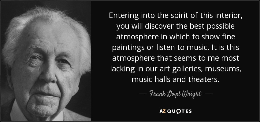 Entering into the spirit of this interior, you will discover the best possible atmosphere in which to show fine paintings or listen to music. It is this atmosphere that seems to me most lacking in our art galleries, museums, music halls and theaters. - Frank Lloyd Wright