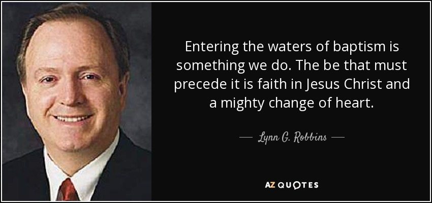 Entering the waters of baptism is something we do. The be that must precede it is faith in Jesus Christ and a mighty change of heart. - Lynn G. Robbins