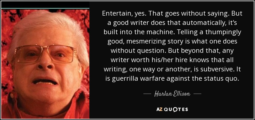 Entertain, yes. That goes without saying. But a good writer does that automatically, it's built into the machine. Telling a thumpingly good, mesmerizing story is what one does without question. But beyond that, any writer worth his/her hire knows that all writing, one way or another, is subversive. It is guerrilla warfare against the status quo. - Harlan Ellison