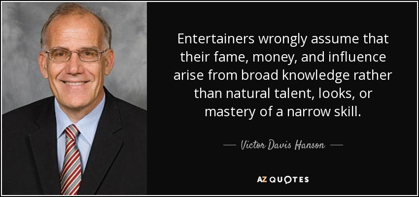 Entertainers wrongly assume that their fame, money, and influence arise from broad knowledge rather than natural talent, looks, or mastery of a narrow skill. - Victor Davis Hanson