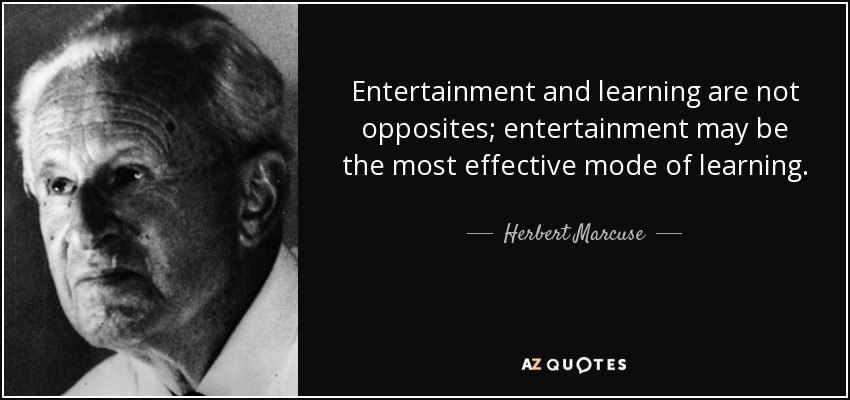Entertainment and learning are not opposites; entertainment may be the most effective mode of learning. - Herbert Marcuse
