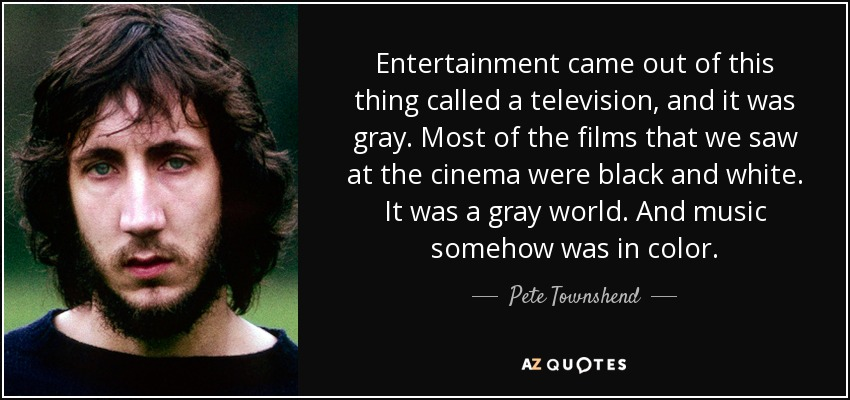 Entertainment came out of this thing called a television, and it was gray. Most of the films that we saw at the cinema were black and white. It was a gray world. And music somehow was in color. - Pete Townshend