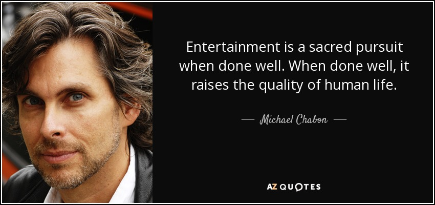Entertainment is a sacred pursuit when done well. When done well, it raises the quality of human life. - Michael Chabon