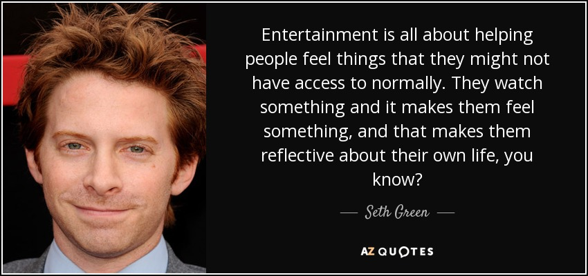 Entertainment is all about helping people feel things that they might not have access to normally. They watch something and it makes them feel something, and that makes them reflective about their own life, you know? - Seth Green
