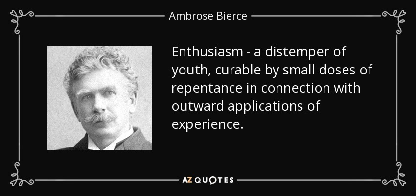 Enthusiasm - a distemper of youth, curable by small doses of repentance in connection with outward applications of experience. - Ambrose Bierce