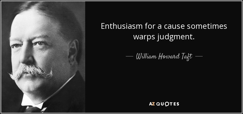 Enthusiasm for a cause sometimes warps judgment. - William Howard Taft