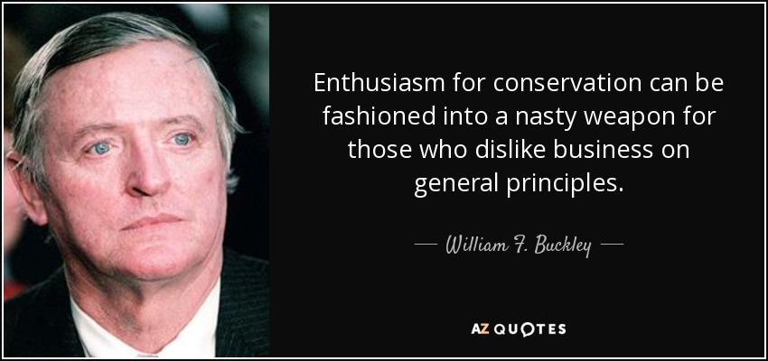 Enthusiasm for conservation can be fashioned into a nasty weapon for those who dislike business on general principles. - William F. Buckley, Jr.