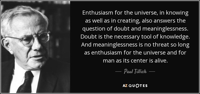 Enthusiasm for the universe, in knowing as well as in creating, also answers the question of doubt and meaninglessness. Doubt is the necessary tool of knowledge. And meaninglessness is no threat so long as enthusiasm for the universe and for man as its center is alive. - Paul Tillich
