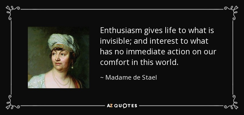 Enthusiasm gives life to what is invisible; and interest to what has no immediate action on our comfort in this world. - Madame de Stael