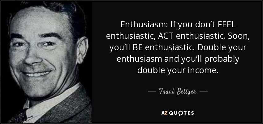 Enthusiasm: If you don't FEEL enthusiastic, ACT enthusiastic. Soon, you'll BE enthusiastic. Double your enthusiasm and you'll probably double your income. - Frank Bettger