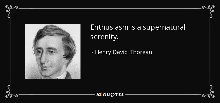 Enthusiasm is a supernatural serenity. - Henry David Thoreau