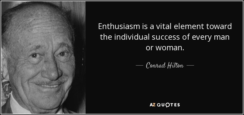 Enthusiasm is a vital element toward the individual success of every man or woman. - Conrad Hilton