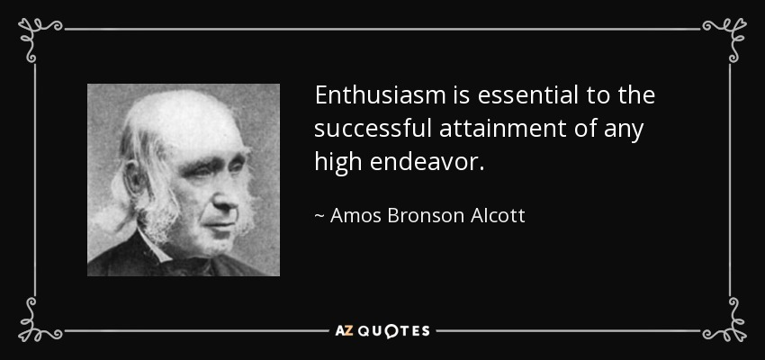 Enthusiasm is essential to the successful attainment of any high endeavor. - Amos Bronson Alcott