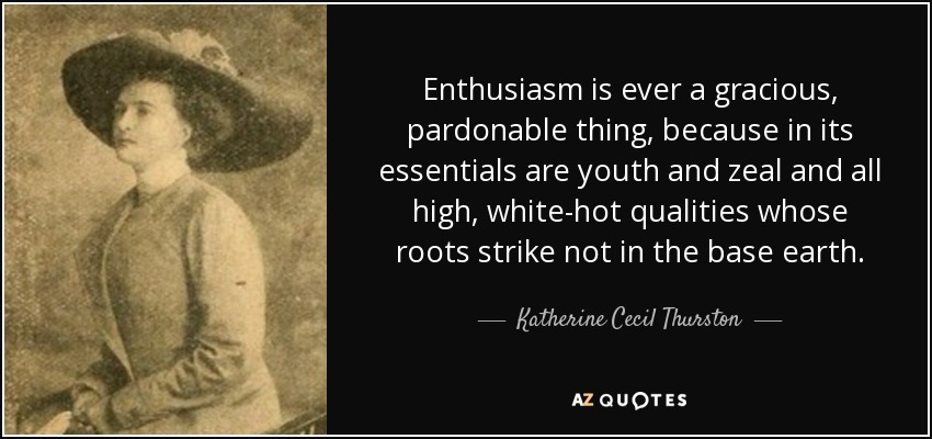 Enthusiasm is ever a gracious, pardonable thing, because in its essentials are youth and zeal and all high, white-hot qualities whose roots strike not in the base earth. - Katherine Cecil Thurston