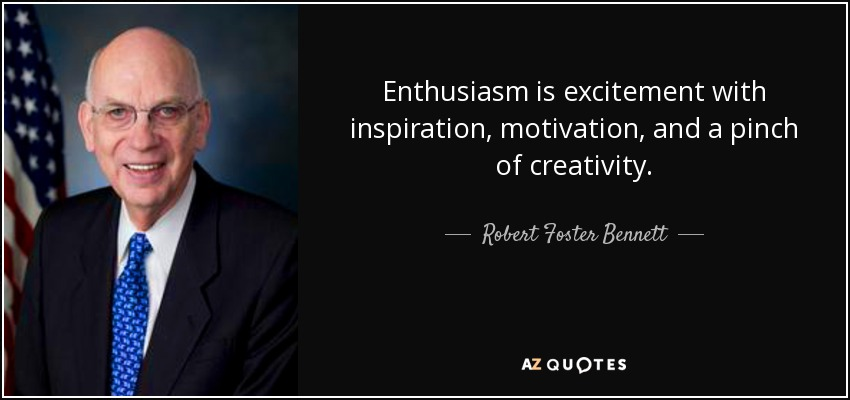 Enthusiasm is excitement with inspiration, motivation, and a pinch of creativity. - Robert Foster Bennett