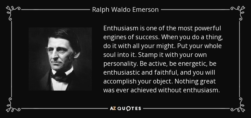 Enthusiasm is one of the most powerful engines of success. When you do a thing, do it with all your might. Put your whole soul into it. Stamp it with your own personality. Be active, be energetic, be enthusiastic and faithful, and you will accomplish your object. Nothing great was ever achieved without enthusiasm. - Ralph Waldo Emerson