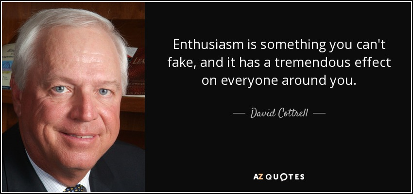 Enthusiasm is something you can't fake, and it has a tremendous effect on everyone around you. - David Cottrell