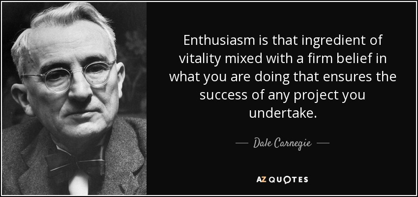 Enthusiasm is that ingredient of vitality mixed with a firm belief in what you are doing that ensures the success of any project you undertake. - Dale Carnegie