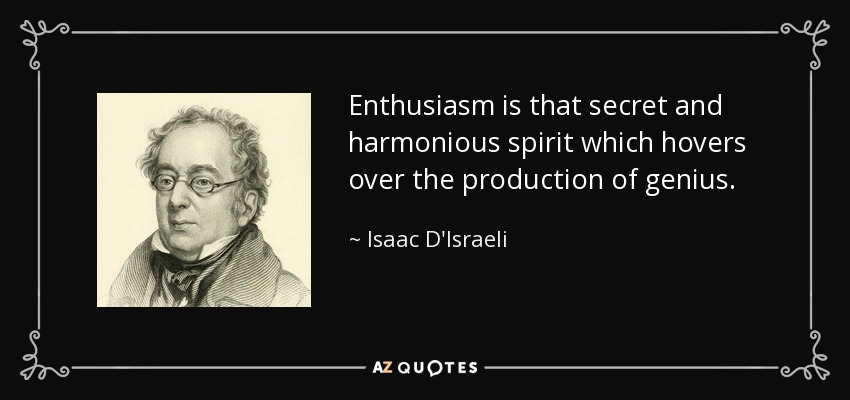 Enthusiasm is that secret and harmonious spirit which hovers over the production of genius. - Isaac D'Israeli