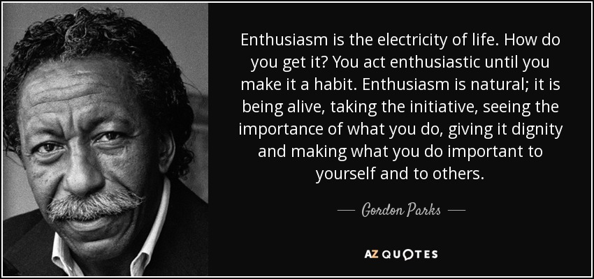Gordon Parks Quote Enthusiasm Is The Electricity Of Life How Do Magnificent Enthusiasm Quotes