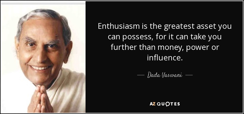 Enthusiasm is the greatest asset you can possess, for it can take you further than money, power or influence. - Dada Vaswani