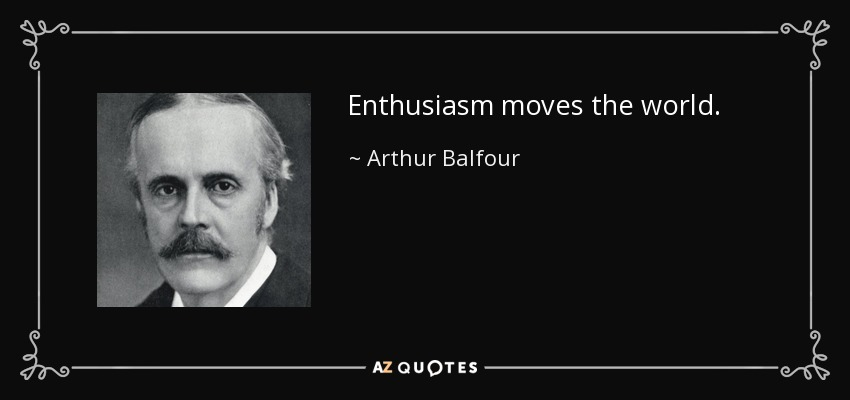 Enthusiasm moves the world. - Arthur Balfour