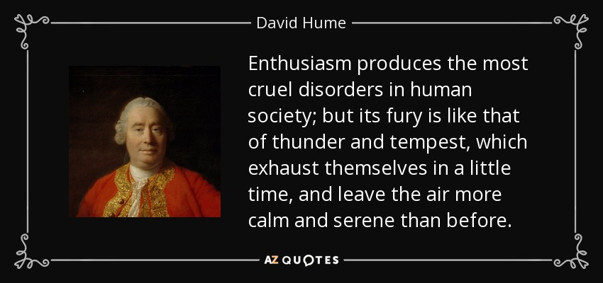 Enthusiasm produces the most cruel disorders in human society; but its fury is like that of thunder and tempest, which exhaust themselves in a little time, and leave the air more calm and serene than before. - David Hume