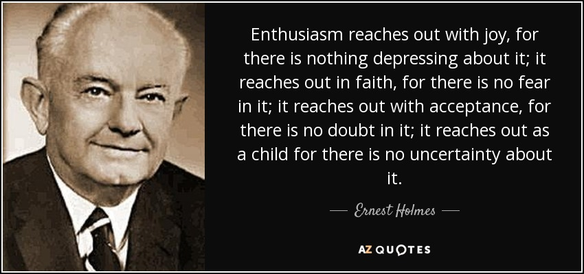 Enthusiasm reaches out with joy, for there is nothing depressing about it; it reaches out in faith, for there is no fear in it; it reaches out with acceptance, for there is no doubt in it; it reaches out as a child for there is no uncertainty about it. - Ernest Holmes