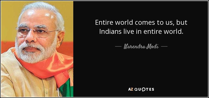 Entire world comes to us, but Indians live in entire world. - Narendra Modi