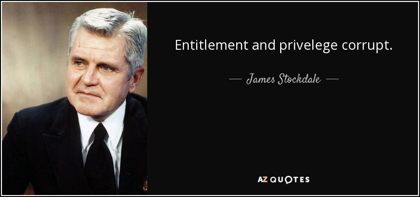 Entitlement and privelege corrupt. - James Stockdale