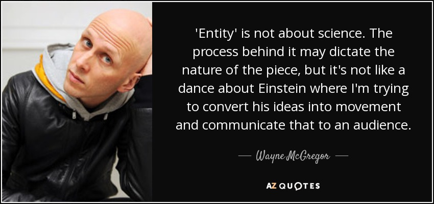'Entity' is not about science. The process behind it may dictate the nature of the piece, but it's not like a dance about Einstein where I'm trying to convert his ideas into movement and communicate that to an audience. - Wayne McGregor