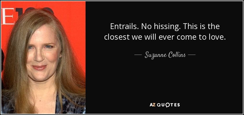 Entrails. No hissing. This is the closest we will ever come to love. - Suzanne Collins