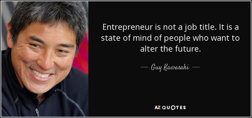 Entrepreneur is not a job title. It is a state of mind of people who want to alter the future. - Guy Kawasaki