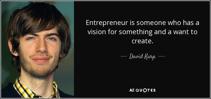 Entrepreneur is someone who has a vision for something and a want to create. - David Karp