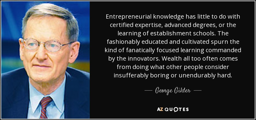 Entrepreneurial knowledge has little to do with certified expertise, advanced degrees, or the learning of establishment schools. The fashionably educated and cultivated spurn the kind of fanatically focused learning commanded by the innovators. Wealth all too often comes from doing what other people consider insufferably boring or unendurably hard. - George Gilder
