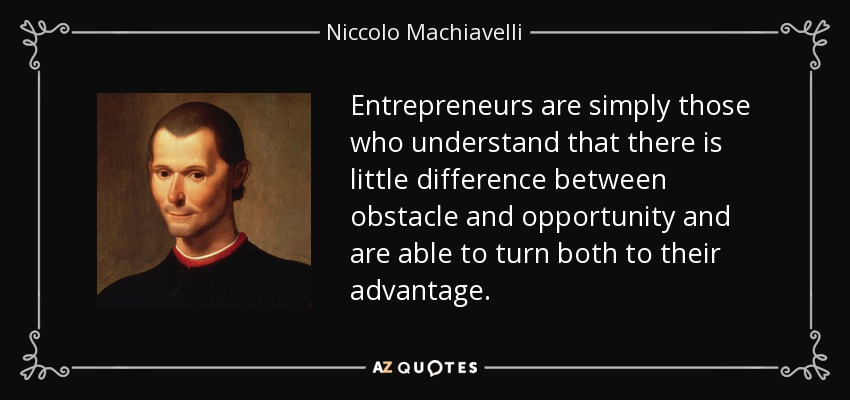 Entrepreneurs are simply those who understand that there is little difference between obstacle and opportunity and are able to turn both to their advantage. - Niccolo Machiavelli
