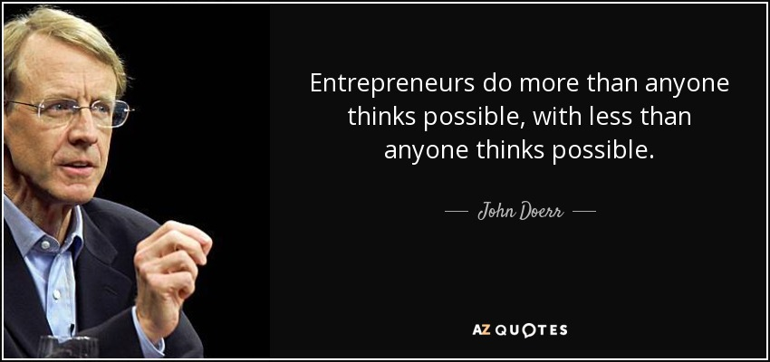 Entrepreneurs do more than anyone thinks possible, with less than anyone thinks possible. - John Doerr