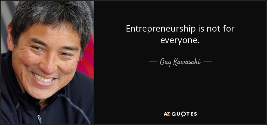 Entrepreneurship is not for everyone. - Guy Kawasaki