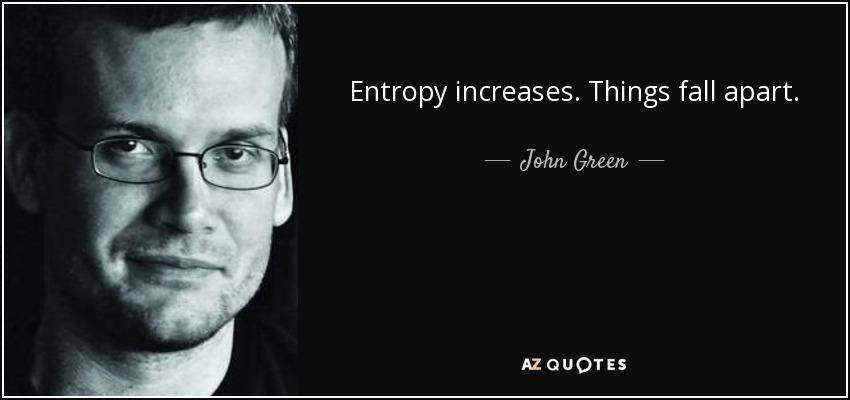 Entropy increases. Things fall apart. - John Green