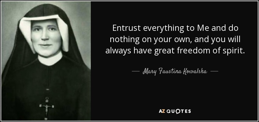 Entrust everything to Me and do nothing on your own, and you will always have great freedom of spirit. - Mary Faustina Kowalska