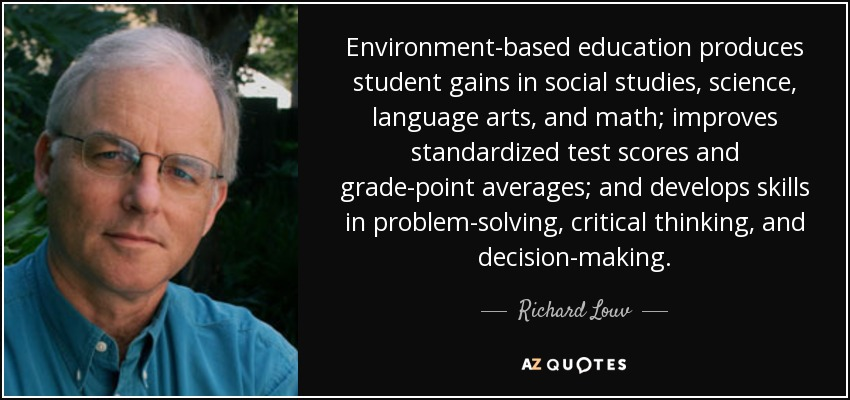 Richard Louv Quote Environment Based Education Produces Student